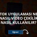 TikTok Uygulaması Nedir Nasıl Video Çekilir Nasıl Kullanılır?