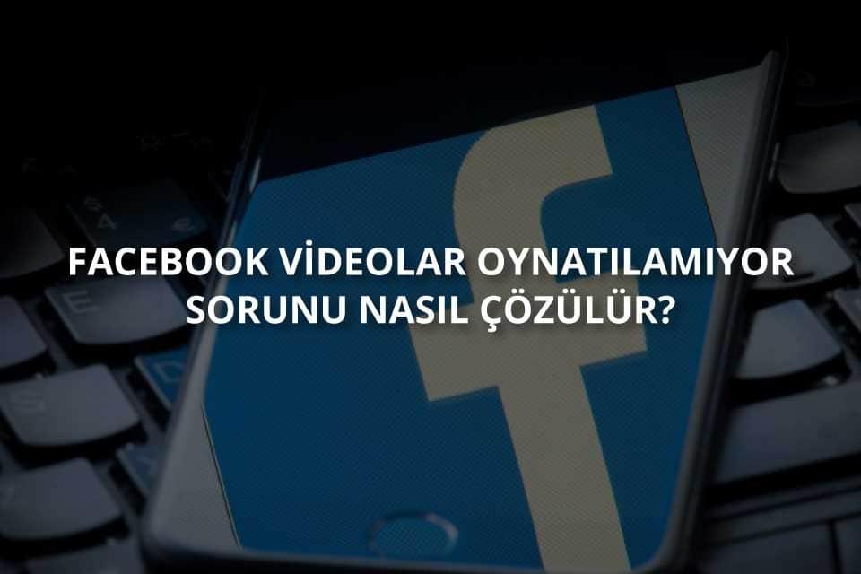 Facebook videolar oynatılamıyor sorunu