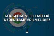 Google Güncellemeleri Neden Takip Edilmelidir?