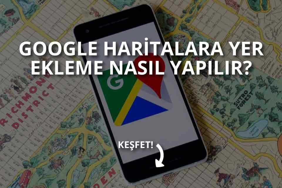 Google Haritalara Yer Ekleme