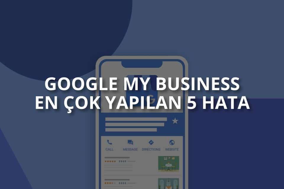 Google My Business: En Çok Yapılan 5 Hata