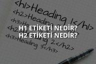 H1 Ve H2 Etiketi Nedir? Nasıl Kullanılır?