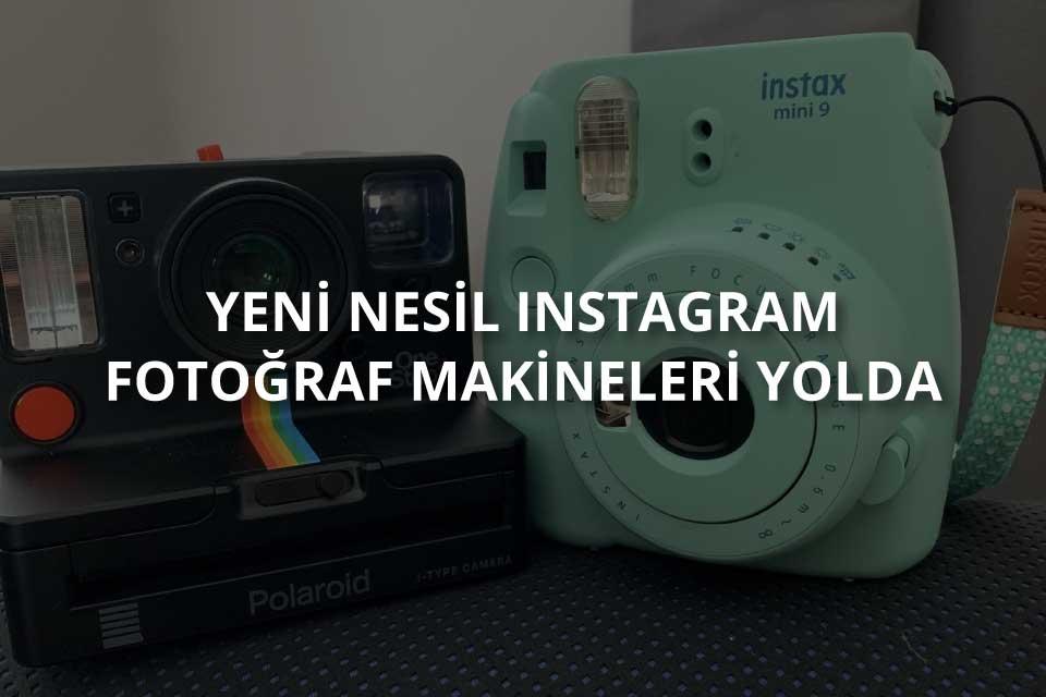 Yeni Nesil Instagram Fotoğraf Makineleri Yolda