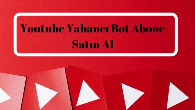 Youtube Yabancı Bot Abone Satın Al
